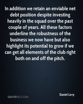 In addition we retain an enviable net debt position despite investing heavily in the squad over the past couple of years. All these factors underline the robustness of the business we now have but also highlight its potential to grow if we can get all elements of the club right both on and off the pitch.