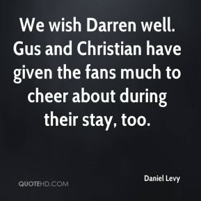 We wish Darren well. Gus and Christian have given the fans much to cheer about during their stay, too.