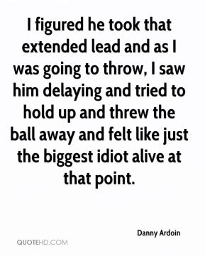Danny Ardoin - I figured he took that extended lead and as I was going to throw, I saw him delaying and tried to hold up and threw the ball away and felt like just the biggest idiot alive at that point.