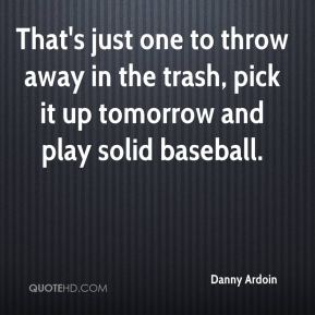 Danny Ardoin - That's just one to throw away in the trash, pick it up tomorrow and play solid baseball.