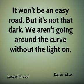 Darren Jackson - It won't be an easy road. But it's not that dark. We aren't going around the curve without the light on.