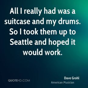 Dave Grohl - All I really had was a suitcase and my drums. So I took them up to Seattle and hoped it would work.