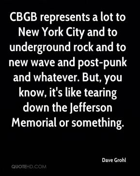 CBGB represents a lot to New York City and to underground rock and to new wave and post-punk and whatever. But, you know, it's like tearing down the Jefferson Memorial or something.