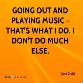 Going out and playing music - that's what I do. I don't do much else.