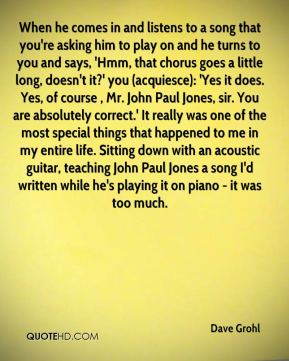 When he comes in and listens to a song that you're asking him to play on and he turns to you and says, 'Hmm, that chorus goes a little long, doesn't it?' you (acquiesce): 'Yes it does. Yes, of course , Mr. John Paul Jones, sir. You are absolutely correct.' It really was one of the most special things that happened to me in my entire life. Sitting down with an acoustic guitar, teaching John Paul Jones a song I'd written while he's playing it on piano - it was too much.
