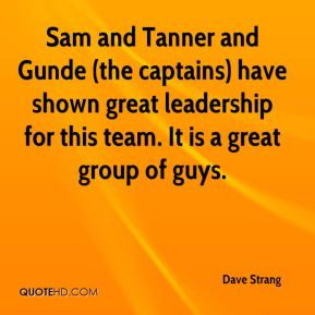Dave Strang - Sam and Tanner and Gunde (the captains) have shown great leadership for this team. It is a great group of guys.
