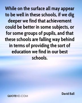 David Ball - While on the surface all may appear to be well in these schools, if we dig deeper we find that achievement could be better in some subjects, or for some groups of pupils, and that these schools are falling way behind in terms of providing the sort of education we find in our best schools.