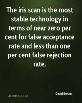 David Brewer - The iris scan is the most stable technology in terms of near zero per cent for false acceptance rate and less than one per cent false rejection rate.