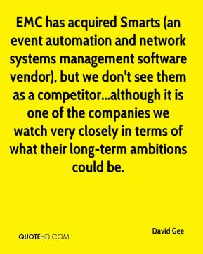 David Gee - EMC has acquired Smarts (an event automation and network systems management software vendor), but we don't see them as a competitor...although it is one of the companies we watch very closely in terms of what their long-term ambitions could be.
