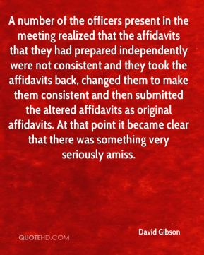 David Gibson - A number of the officers present in the meeting realized that the affidavits that they had prepared independently were not consistent and they took the affidavits back, changed them to make them consistent and then submitted the altered affidavits as original affidavits. At that point it became clear that there was something very seriously amiss.