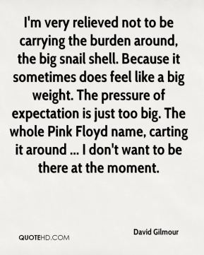David Gilmour - I'm very relieved not to be carrying the burden around, the big snail shell. Because it sometimes does feel like a big weight. The pressure of expectation is just too big. The whole Pink Floyd name, carting it around ... I don't want to be there at the moment.
