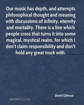 David Gilmour - Our music has depth, and attempts philosophical thought and meaning with discussions of infinity, eternity and mortality. There is a line which people cross that turns it into some magical, mystical realm, for which I don't claim responsibility and don't hold any great truck with.