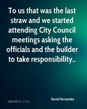 David Hernandez - To us that was the last straw and we started attending City Council meetings asking the officials and the builder to take responsibility.