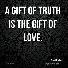 David Icke - A gift of truth is the gift of love.