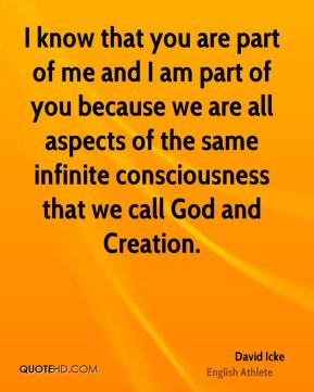 David Icke - I know that you are part of me and I am part of you because we are all aspects of the same infinite consciousness that we call God and Creation.