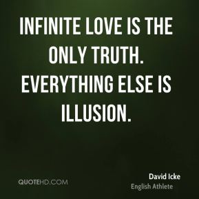 David Icke - Infinite love is the only truth. Everything else is illusion.