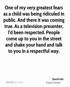 David Icke - One of my very greatest fears as a child was being ridiculed in public. And there it was coming true. As a television presenter, I'd been respected. People come up to you in the street and shake your hand and talk to you in a respectful way.