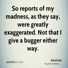 David Icke - So reports of my madness, as they say, were greatly exaggerated. Not that I give a bugger either way.