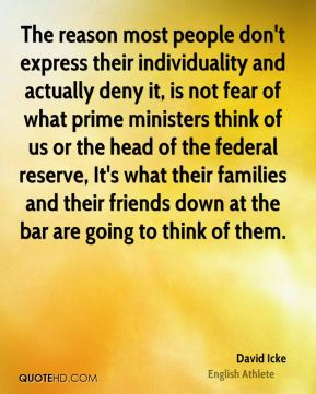 David Icke - The reason most people don't express their individuality and actually deny it, is not fear of what prime ministers think of us or the head of the federal reserve, It's what their families and their friends down at the bar are going to think of them.