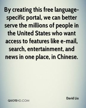David Liu - By creating this free language-specific portal, we can better serve the millions of people in the United States who want access to features like e-mail, search, entertainment, and news in one place, in Chinese.