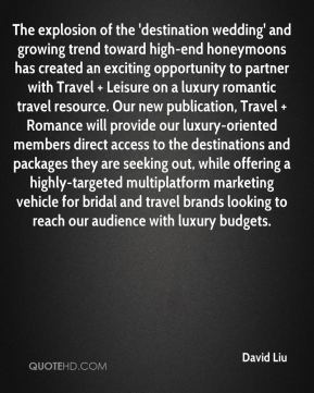 David Liu - The explosion of the 'destination wedding' and growing trend toward high-end honeymoons has created an exciting opportunity to partner with Travel + Leisure on a luxury romantic travel resource. Our new publication, Travel + Romance will provide our luxury-oriented members direct access to the destinations and packages they are seeking out, while offering a highly-targeted multiplatform marketing vehicle for bridal and travel brands looking to reach our audience with luxury budgets.