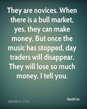 They are novices. When there is a bull market, yes, they can make money. But once the music has stopped, day traders will disappear. They will lose so much money, I tell you.