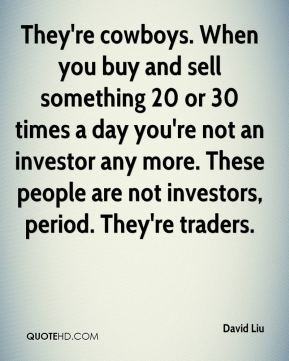 They're cowboys. When you buy and sell something 20 or 30 times a day you're not an investor any more. These people are not investors, period. They're traders.