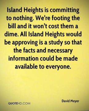 Island Heights is committing to nothing. We're footing the bill and it won't cost them a dime. All Island Heights would be approving is a study so that the facts and necessary information could be made available to everyone.