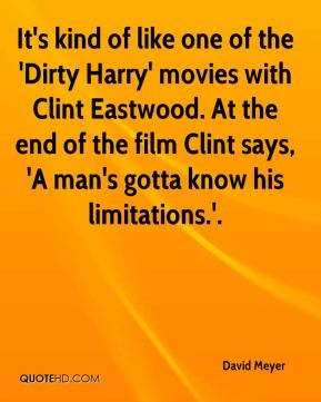 David Meyer - It's kind of like one of the 'Dirty Harry' movies with Clint Eastwood. At the end of the film Clint says, 'A man's gotta know his limitations.'.