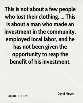 David Meyer - This is not about a few people who lost their clothing, ... This is about a man who made an investment in the community, employed local labor, and he has not been given the opportunity to reap the benefit of his investment.