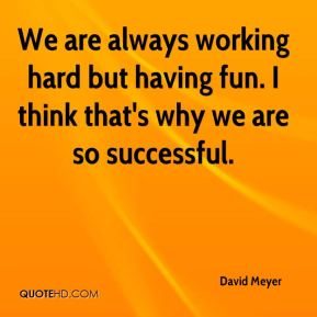 We are always working hard but having fun. I think that's why we are so successful.