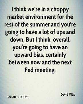 David Mills - I think we're in a choppy market environment for the rest of the summer and you're going to have a lot of ups and down. But I think, overall, you're going to have an upward bias, certainly between now and the next Fed meeting.