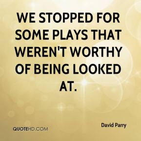 David Parry - We stopped for some plays that weren't worthy of being looked at.
