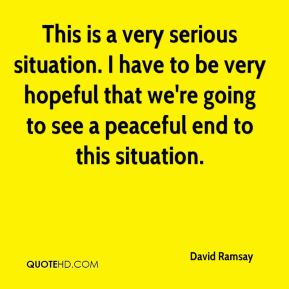 David Ramsay - This is a very serious situation. I have to be very hopeful that we're going to see a peaceful end to this situation.