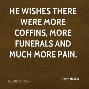 He wishes there were more coffins, more funerals and much more pain.