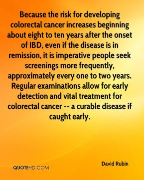 David Rubin - Because the risk for developing colorectal cancer increases beginning about eight to ten years after the onset of IBD, even if the disease is in remission, it is imperative people seek screenings more frequently, approximately every one to two years. Regular examinations allow for early detection and vital treatment for colorectal cancer -- a curable disease if caught early.