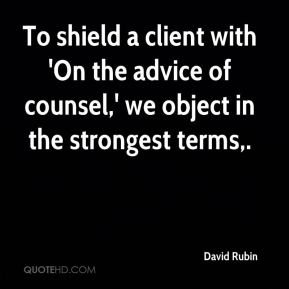 David Rubin - To shield a client with 'On the advice of counsel,' we object in the strongest terms.