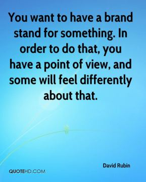 You want to have a brand stand for something. In order to do that, you have a point of view, and some will feel differently about that.