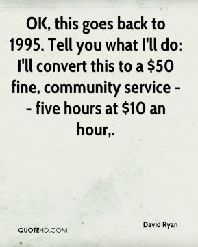David Ryan - OK, this goes back to 1995. Tell you what I'll do: I'll convert this to a $50 fine, community service -- five hours at $10 an hour.