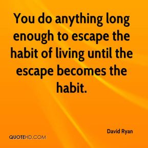 David Ryan - You do anything long enough to escape the habit of living until the escape becomes the habit.