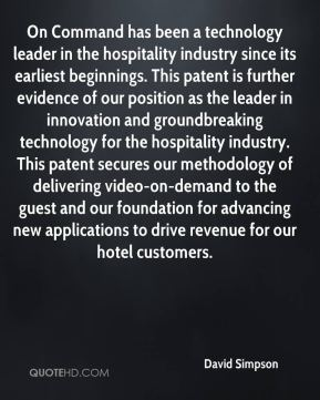 David Simpson - On Command has been a technology leader in the hospitality industry since its earliest beginnings. This patent is further evidence of our position as the leader in innovation and groundbreaking technology for the hospitality industry. This patent secures our methodology of delivering video-on-demand to the guest and our foundation for advancing new applications to drive revenue for our hotel customers.