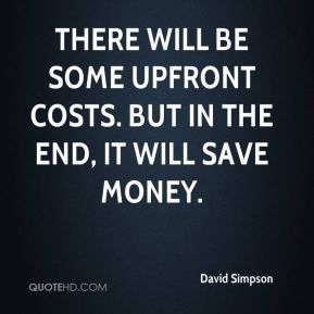 David Simpson - There will be some upfront costs. But in the end, it will save money.