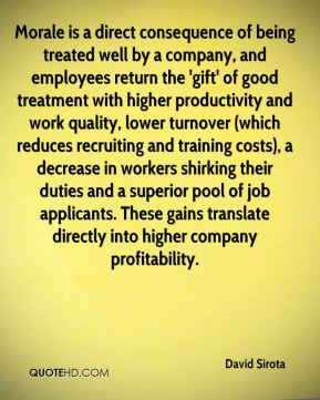 David Sirota - Morale is a direct consequence of being treated well by a company, and employees return the 'gift' of good treatment with higher productivity and work quality, lower turnover (which reduces recruiting and training costs), a decrease in workers shirking their duties and a superior pool of job applicants. These gains translate directly into higher company profitability.