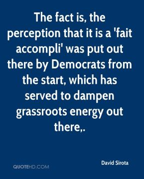 David Sirota - The fact is, the perception that it is a 'fait accompli' was put out there by Democrats from the start, which has served to dampen grassroots energy out there.