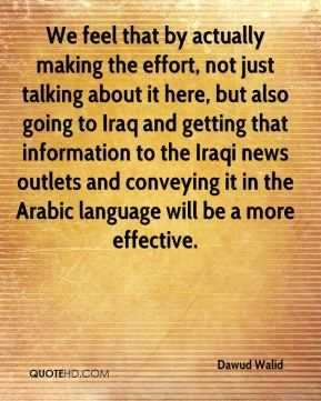 We feel that by actually making the effort, not just talking about it here, but also going to Iraq and getting that information to the Iraqi news outlets and conveying it in the Arabic language will be a more effective.