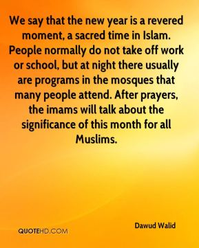 Dawud Walid - We say that the new year is a revered moment, a sacred time in Islam. People normally do not take off work or school, but at night there usually are programs in the mosques that many people attend. After prayers, the imams will talk about the significance of this month for all Muslims.