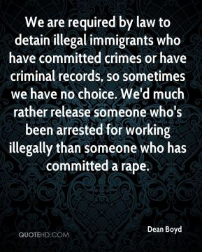 Dean Boyd - We are required by law to detain illegal immigrants who have committed crimes or have criminal records, so sometimes we have no choice. We'd much rather release someone who's been arrested for working illegally than someone who has committed a rape.