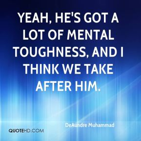 DeAundre Muhammad - Yeah, he's got a lot of mental toughness, and I think we take after him.