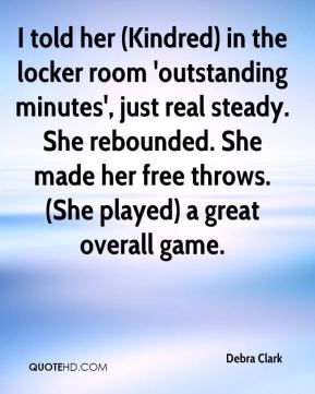 Debra Clark - I told her (Kindred) in the locker room 'outstanding minutes', just real steady. She rebounded. She made her free throws. (She played) a great overall game.