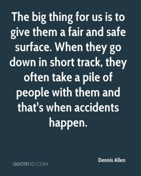 Dennis Allen - The big thing for us is to give them a fair and safe surface. When they go down in short track, they often take a pile of people with them and that's when accidents happen.